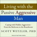 Living with the Passive-Aggressive Man: Coping with Hidden Aggression - From the Bedroom to the Boardroom, Scott Wetzler, Ph.D.