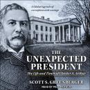 Unexpected President: The Life and Times of Chester A. Arthur, Scott S. Greenberger
