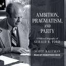 Ambition, Pragmatism, and Party: A Political Biography of Gerald R. Ford, Scott Kaufman