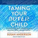 Taming Your Outer Child: Overcoming Self-Sabotage and Healing from Abandonment, Susan Anderson