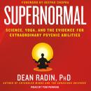 Supernormal: Science, Yoga, and the Evidence for Extraordinary Psychic Abilities, Dean Radin, Ph.D.