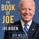 Book of Joe: The Life, Wit, and (Sometimes Accidental) Wisdom of Joe Biden, Jeff Wilser