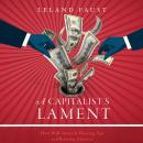 Capitalist's Lament: How Wall Street Is Fleecing You and Ruining America, Leland Faust