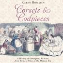 Corsets and Codpieces: A History of Outrageous Fashion, from Roman Times to the Modern Era, Karen Bowman