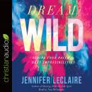 Dream Wild: Ignite Your Faith to Defy Impossibilities Audiobook