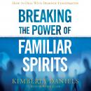 Breaking the Power of Familiar Spirits: How to Deal with Demonic Conspiracies Audiobook