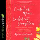 Confident Moms, Confident Daughters: Helping Your Daughter Live Free from Insecurity and Love How She Looks, Maria Furlough