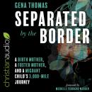 Separated by the Border: A Birth Mother, a Foster Mother, and a Migrant Child's 3000-Mile Journey, Gena Thomas