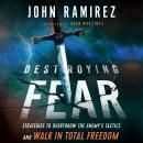 Destroying Fear: Strategies to Overthrow the Enemy's Tactics and Walk in Total Freedom, John Ramirez