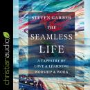 The Seamless Life: A Tapestry of Love and Learning, Worship and Work Audiobook
