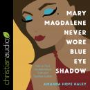 Mary Magdalene Never Wore Blue Eye Shadow: How to Trust the Bible When Truth and Tradition Collide Audiobook