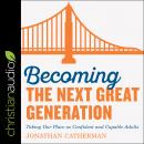 Becoming the Next Great Generation: Taking Our Place As Confident And Capable Adults Audiobook