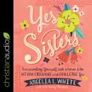 Yes Sisters: Surrounding Yourself with Women Who Affirm, Encourage, and Challenge You Audiobook