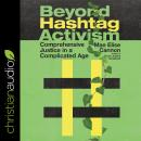 Beyond Hashtag Activism: Comprehensive Justice In A Complicated Age Audiobook
