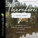 Therefore I Have Hope: 12 Truths That Comfort, Sustain, and Redeem in Tragedy Audiobook
