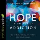 Hope in the Age of Addiction: How to Find Freedom and Restore Your Relationships Audiobook