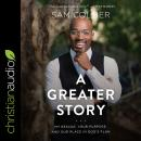 A Greater Story: My Rescue, Your Purpose, and Our Place in God's Plan Audiobook