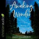 Awaking Wonder: Opening Your Child's Heart to the Beauty of Learning Audiobook