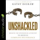 Unshackled: Breaking the Strongholds of Your Past to Receive Complete Deliverance Audiobook