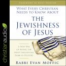 What Every Christian Needs to Know About the Jewishness of Jesus: A New Way of Seeing the Most Influ Audiobook