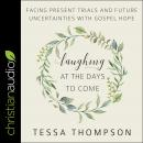 Laughing at the Days to Come: Facing Present Trials and Future Uncertainties with Gospel Hope Audiobook