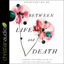 Between Life and Death: A Gospel-Centered Guide to End-of-Life Medical Care Audiobook