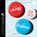 The Liturgy of Politics: Spiritual Formation for the Sake of Our Neighbor Audiobook