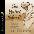 She Walked Before Us: Grace, Courage, and Strength from 12 Women of the Old Testament Audiobook