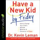 Have a New Kid by Friday: How to Change Your Child's Attitude, Behavior & Character in 5 Days Audiobook