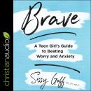 Brave: A Teen Girl's Guide to Beating Worry and Anxiety Audiobook