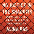 No Justice in the Shadows: How America Criminalizes Immigrants, Alina Das