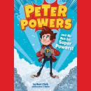 Peter Powers and His Not-So-Super Powers!, Kent Clark, Brandon T. Snider