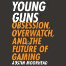 Young Guns: Obsession, Overwatch, and the Future of Gaming Audiobook