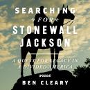 Searching for Stonewall Jackson: A Quest for Legacy in a Divided America, Ben Cleary