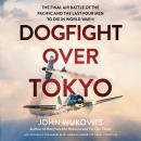 Dogfight over Tokyo: The Final Air Battle of the Pacific and the Last Four Men to Die in World War I Audiobook