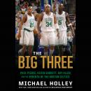 Big Three: Paul Pierce, Kevin Garnett, Ray Allen, and the Rebirth of the Boston Celtics, Michael Holley