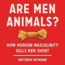 Are Men Animals?: How Modern Masculinity Sells Men Short Audiobook