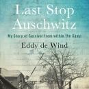 Last Stop Auschwitz: My Story of Survival from within the Camp, Eliazar De Wind
