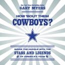 How 'Bout Them Cowboys?: Inside the Huddle with the Stars and Legends of America's Team, Gary Myers