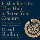 It Shouldn't Be This Hard to Serve Your Country: Our Broken Government and the Plight of Veterans Audiobook