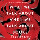 What We Talk About When We Talk About Books: The History and Future of Reading, Leah Price