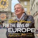 For the Love of Europe: My Favorite Places, People, and Stories, Rick Steves