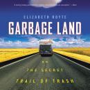 Garbage Land: On the Secret Trail of Trash Audiobook