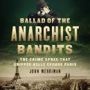 Ballad of the Anarchist Bandits: The Crime Spree that Gripped Belle Epoque Paris, John Merriman