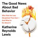 The Good News About Bad Behavior: Why Kids Are Less Disciplined Than Ever-And What to Do About It