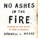 No Ashes in the Fire: Coming of Age Black and Free in America, Darnell L Moore
