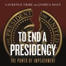 To End a Presidency: The Power of Impeachment, Joshua Matz, Laurence Tribe