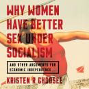 Why Women Have Better Sex Under Socialism: And Other Arguments for Economic Independence, Kristen R. Ghodsee