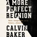 More Perfect Reunion: Race, Integration, and the Future of America, Calvin Baker