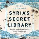 Syria's Secret Library: Reading and Redemption in a Town Under Siege, Mike Thomson